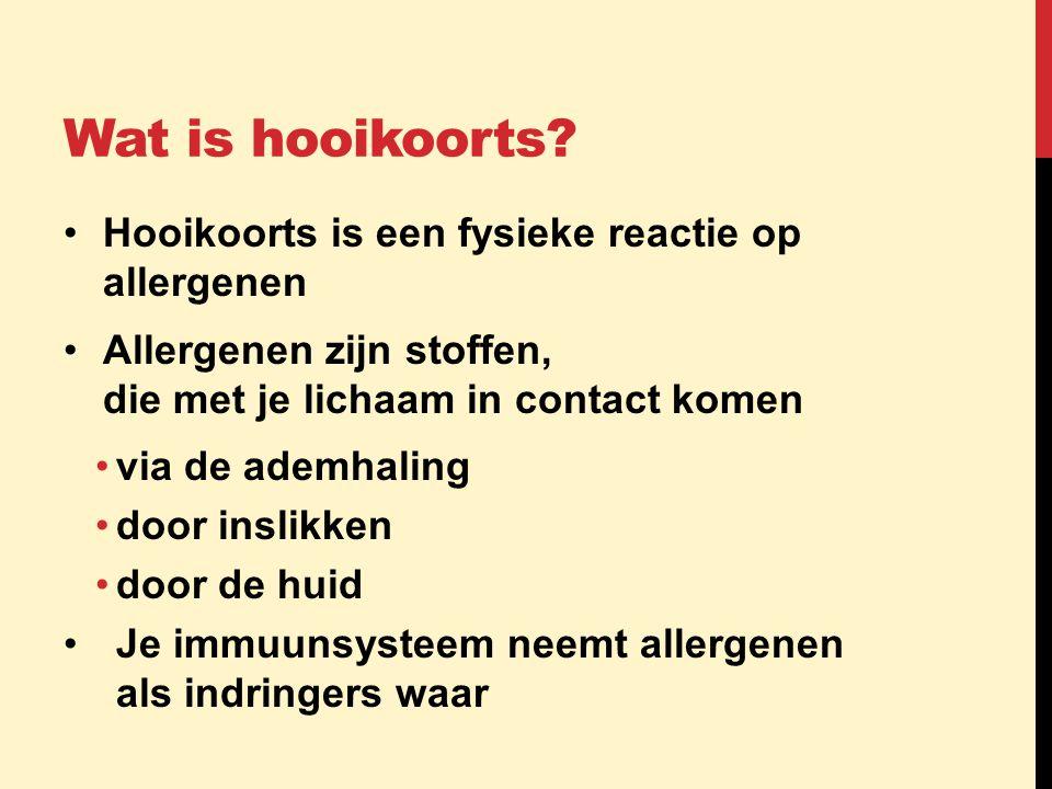Wat is hooikoorts? •Hooikoorts is een fysieke reactie op allergenen •Allergenen zijn stoffen, die met je lichaam in contact komen •via de ademhaling •
