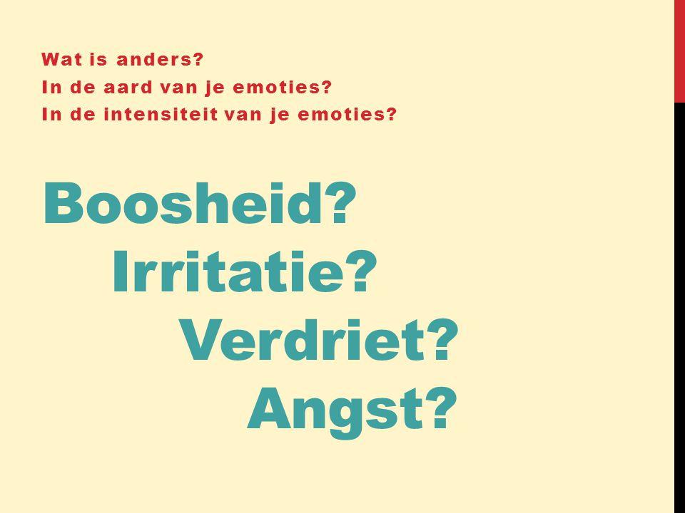 Boosheid? Irritatie? Verdriet? Angst? Wat is anders? In de aard van je emoties? In de intensiteit van je emoties?