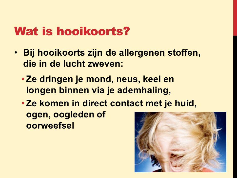 Wat is hooikoorts? •Bij hooikoorts zijn de allergenen stoffen, die in de lucht zweven: •Ze dringen je mond, neus, keel en longen binnen via je ademhal