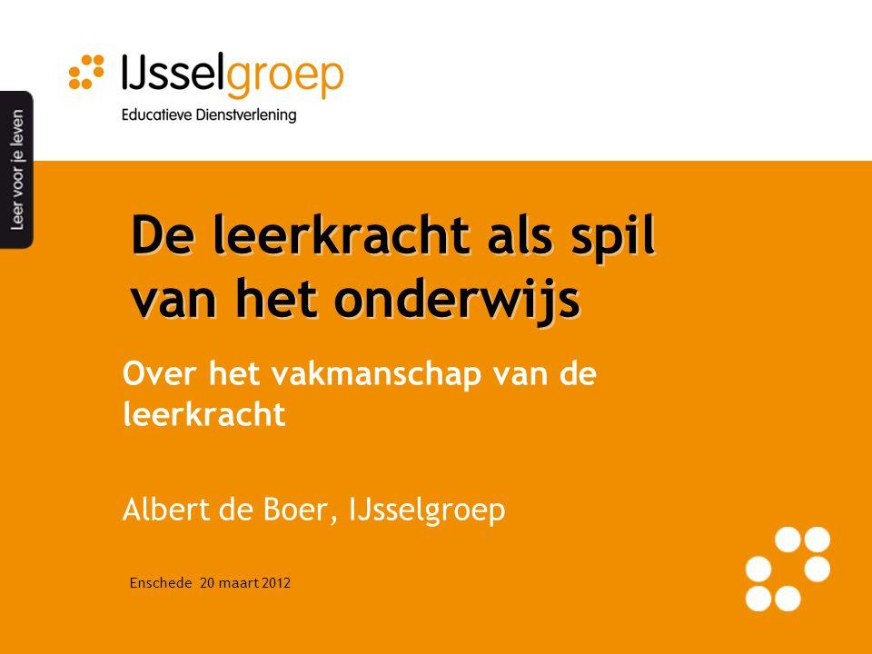 De leerkracht als spil van het onderwijs Over het vakmanschap van de leerkracht Albert de Boer, IJsselgroep Enschede 20 maart 2012