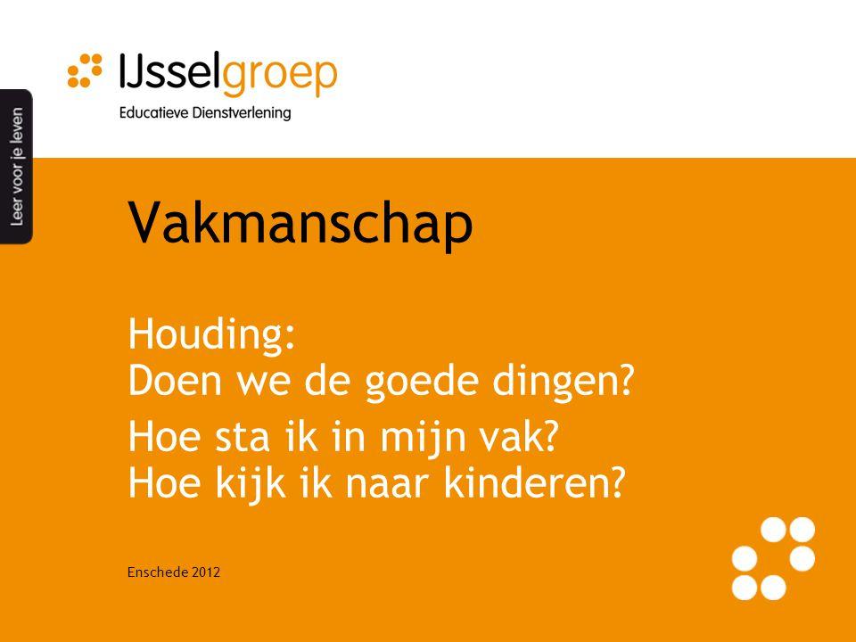 Enschede 2012 Vakmanschap Houding: Doen we de goede dingen? Hoe sta ik in mijn vak? Hoe kijk ik naar kinderen?