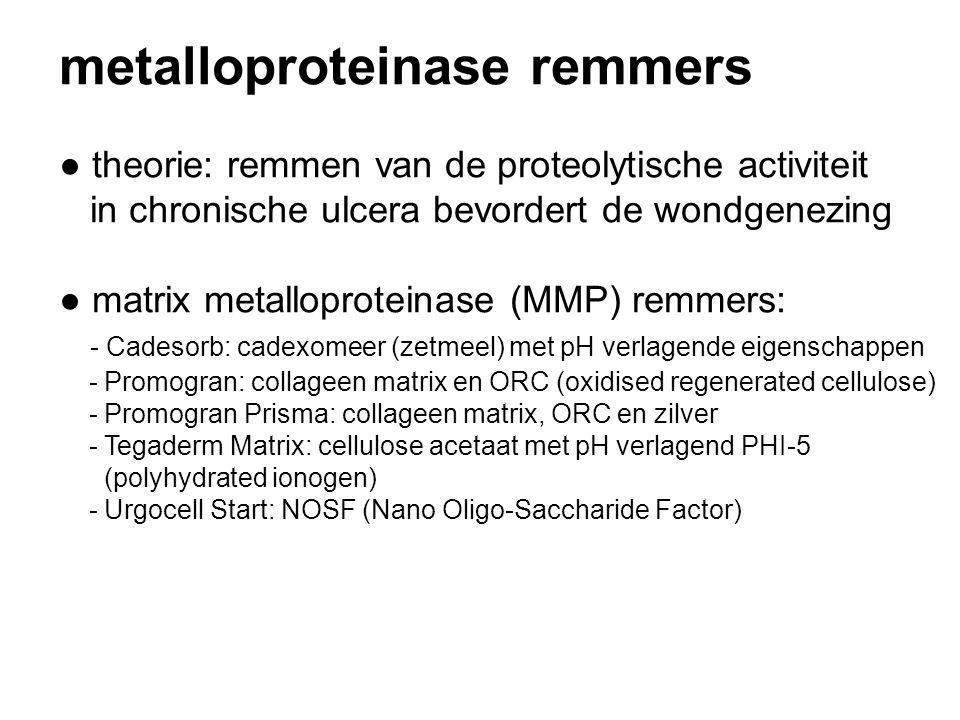 metalloproteinase remmers ● theorie: remmen van de proteolytische activiteit in chronische ulcera bevordert de wondgenezing ● matrix metalloproteinase (MMP) remmers: - Cadesorb: cadexomeer (zetmeel) met pH verlagende eigenschappen - Promogran: collageen matrix en ORC (oxidised regenerated cellulose) - Promogran Prisma: collageen matrix, ORC en zilver - Tegaderm Matrix: cellulose acetaat met pH verlagend PHI-5 (polyhydrated ionogen) - Urgocell Start: NOSF (Nano Oligo-Saccharide Factor)