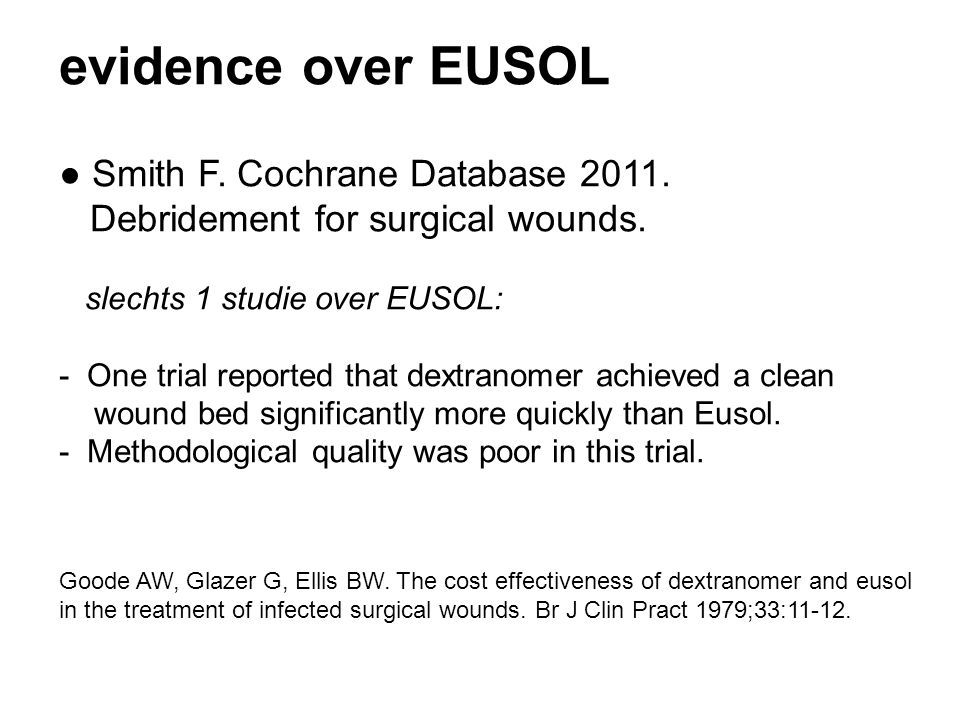 evidence over EUSOL ● Smith F. Cochrane Database 2011. Debridement for surgical wounds. slechts 1 studie over EUSOL: - One trial reported that dextran