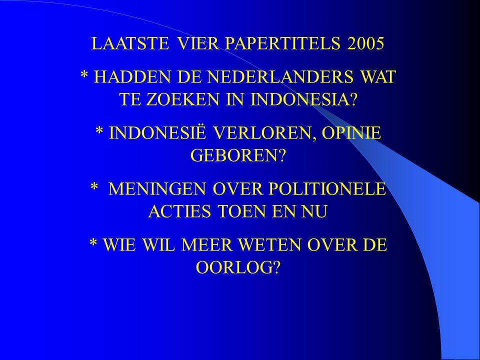 LAATSTE VIER PAPERTITELS 2005 * HADDEN DE NEDERLANDERS WAT TE ZOEKEN IN INDONESIA? * INDONESIË VERLOREN, OPINIE GEBOREN? * MENINGEN OVER POLITIONELE A