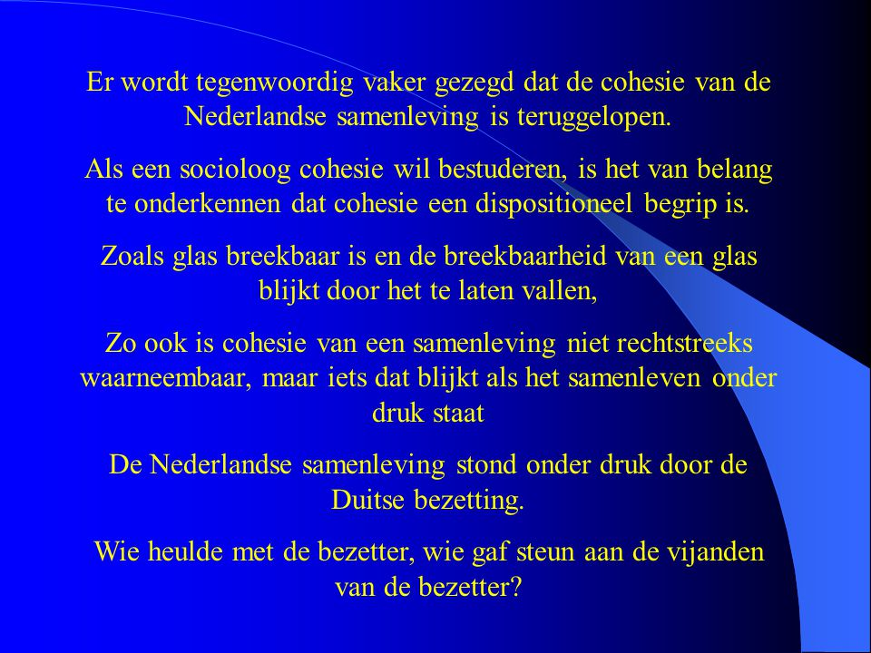 De aanleiding om de Jodenvervolging in Nederland te bestuderen behoeft dus niet te zijn Persoonlijke betrokkenheid Maatschappelijke bewogenheid Diepe moraal De vraag is ook intern-sociologisch van groot belang: de vraag over de massamoord op de Joden van Nederland is een cohesievraag