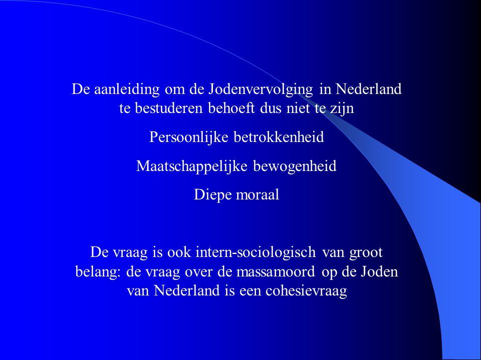 De aanleiding om de Jodenvervolging in Nederland te bestuderen behoeft dus niet te zijn Persoonlijke betrokkenheid Maatschappelijke bewogenheid Diepe