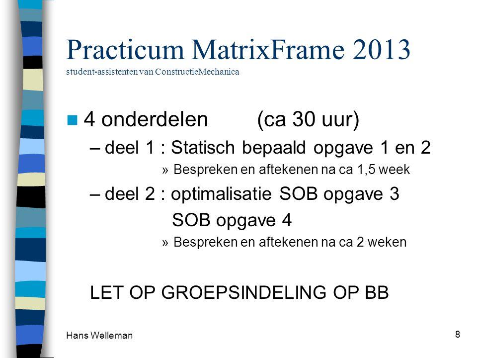 Practicum MatrixFrame 2013 student-assistenten van ConstructieMechanica  4 onderdelen (ca 30 uur) –deel 1 : Statisch bepaald opgave 1 en 2 »Bespreken en aftekenen na ca 1,5 week –deel 2 : optimalisatie SOB opgave 3 SOB opgave 4 »Bespreken en aftekenen na ca 2 weken LET OP GROEPSINDELING OP BB Hans Welleman 8