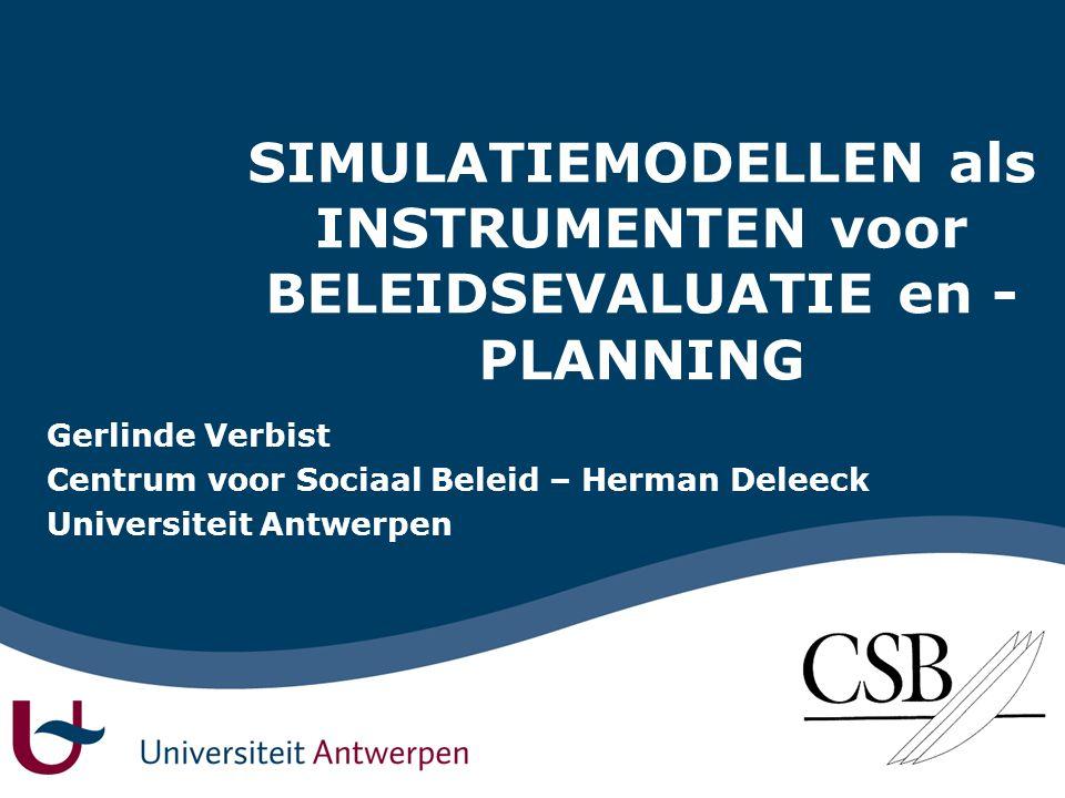 SIMULATIEMODELLEN als INSTRUMENTEN voor BELEIDSEVALUATIE en - PLANNING Gerlinde Verbist Centrum voor Sociaal Beleid – Herman Deleeck Universiteit Antwerpen