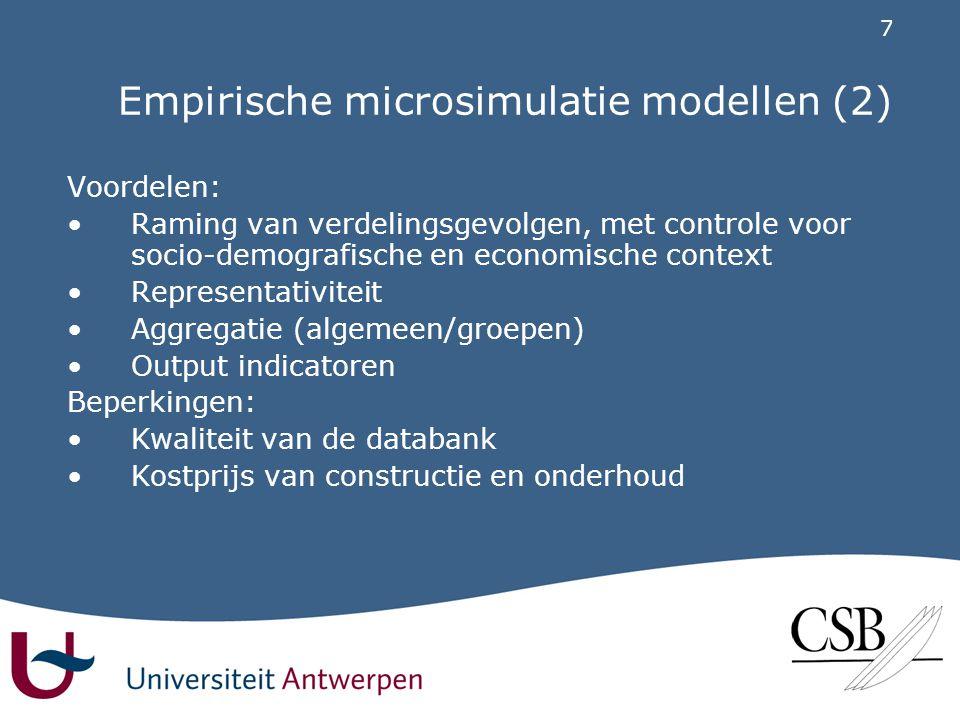 7 Empirische microsimulatie modellen (2) Voordelen: •Raming van verdelingsgevolgen, met controle voor socio-demografische en economische context •Representativiteit •Aggregatie (algemeen/groepen) •Output indicatoren Beperkingen: •Kwaliteit van de databank •Kostprijs van constructie en onderhoud
