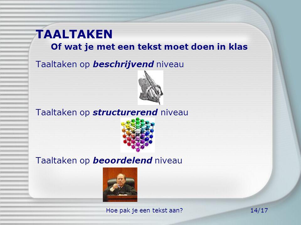 Hoe pak je een tekst aan?14/17 Taaltaken op beschrijvend niveau Taaltaken op structurerend niveau Taaltaken op beoordelend niveau TAALTAKEN Of wat je
