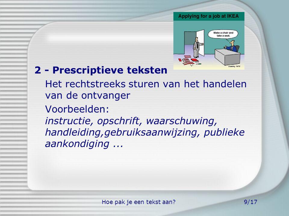 Hoe pak je een tekst aan?9/17 2 - Prescriptieve teksten Het rechtstreeks sturen van het handelen van de ontvanger Voorbeelden: instructie, opschrift,