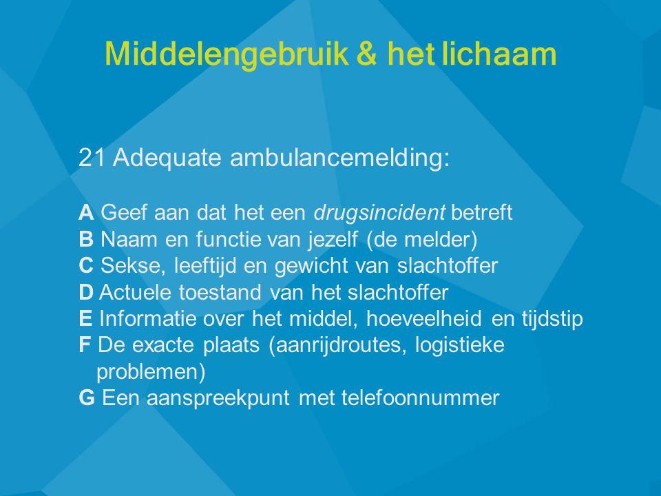 21 Adequate ambulancemelding: A Geef aan dat het een drugsincident betreft B Naam en functie van jezelf (de melder) C Sekse, leeftijd en gewicht van s
