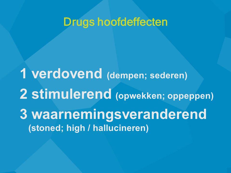 1 verdovend (dempen; sederen) 2 stimulerend (opwekken; oppeppen) 3 waarnemingsveranderend (stoned; high / hallucineren) Drugs hoofdeffecten