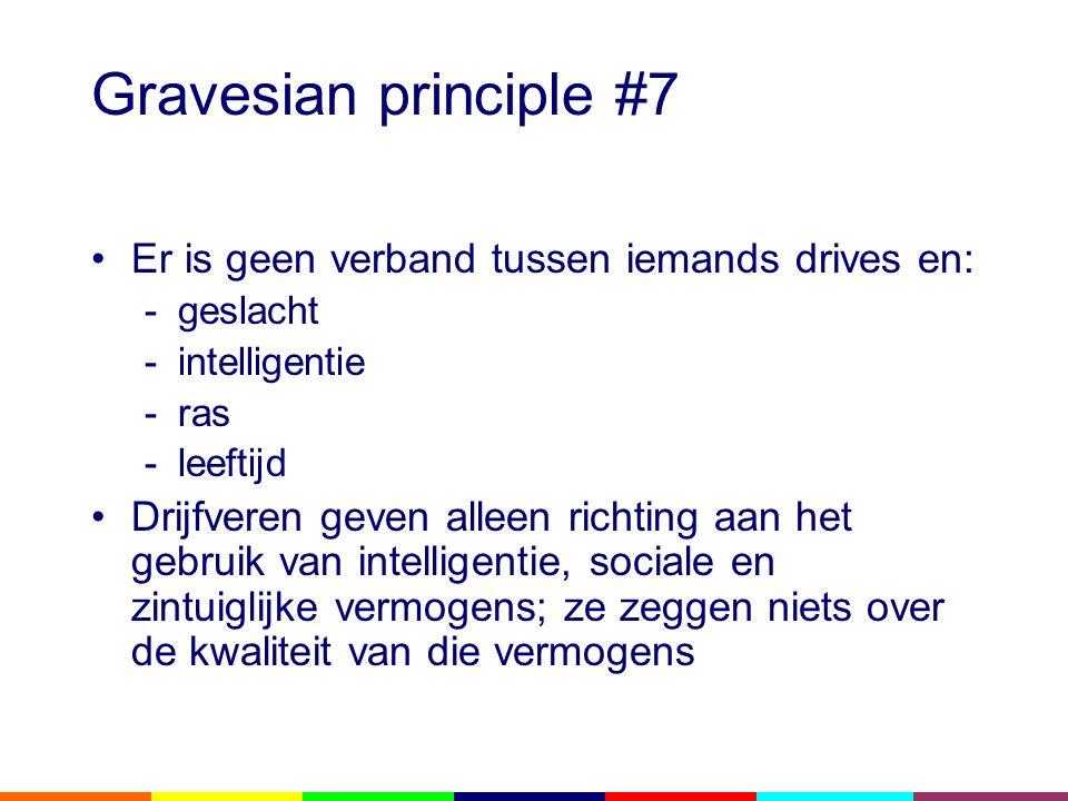 Gravesian principle #7 •Er is geen verband tussen iemands drives en: -geslacht -intelligentie -ras -leeftijd •Drijfveren geven alleen richting aan het gebruik van intelligentie, sociale en zintuiglijke vermogens; ze zeggen niets over de kwaliteit van die vermogens