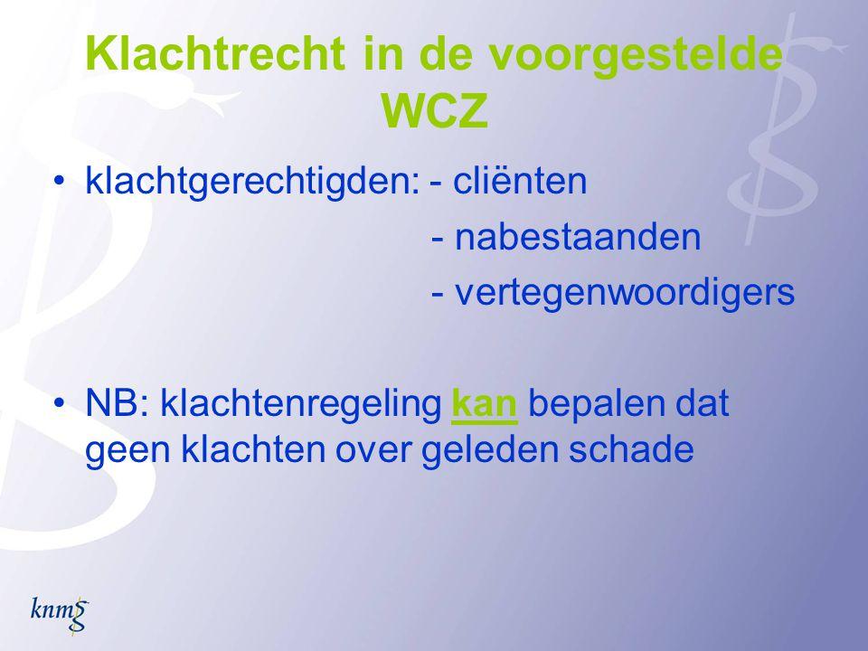 Klachtrecht in de voorgestelde WCZ •klachtgerechtigden: - cliënten - nabestaanden - vertegenwoordigers •NB: klachtenregeling kan bepalen dat geen klachten over geleden schade