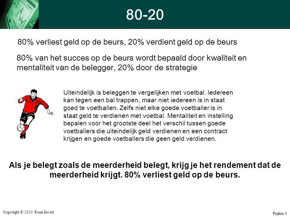Copyright © 2010 Rean Invest Pagina 4 80-20 80% verliest geld op de beurs, 20% verdient geld op de beurs 80% van het succes op de beurs wordt bepaald
