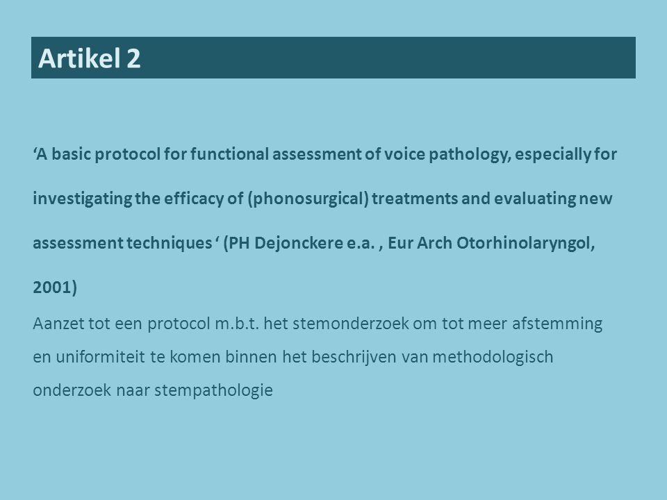 Artikel 2 'A basic protocol for functional assessment of voice pathology, especially for investigating the efficacy of (phonosurgical) treatments and evaluating new assessment techniques ' (PH Dejonckere e.a., Eur Arch Otorhinolaryngol, 2001) Aanzet tot een protocol m.b.t.