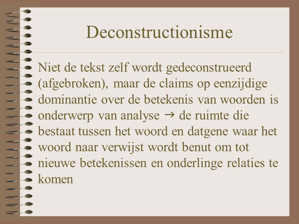 Deconstructionisme Niet de tekst zelf wordt gedeconstrueerd (afgebroken), maar de claims op eenzijdige dominantie over de betekenis van woorden is ond
