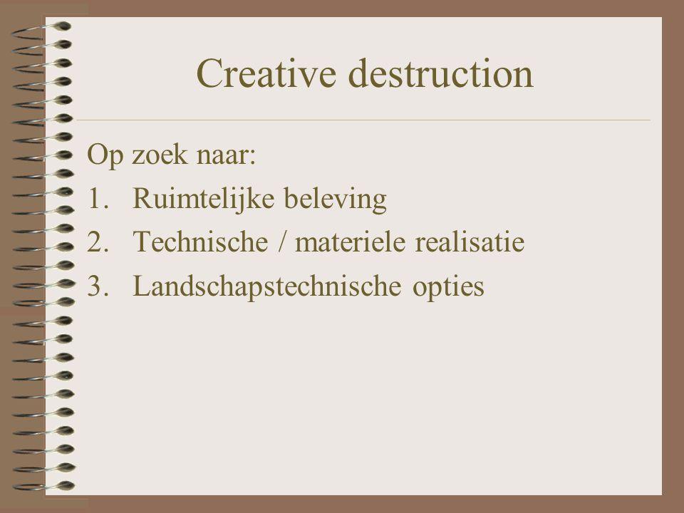 Creative destruction Op zoek naar: 1.Ruimtelijke beleving 2.Technische / materiele realisatie 3.Landschapstechnische opties