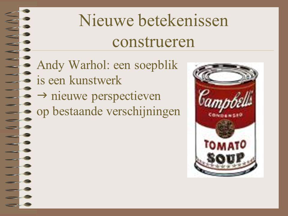Nieuwe betekenissen construeren Andy Warhol: een soepblik is een kunstwerk  nieuwe perspectieven op bestaande verschijningen