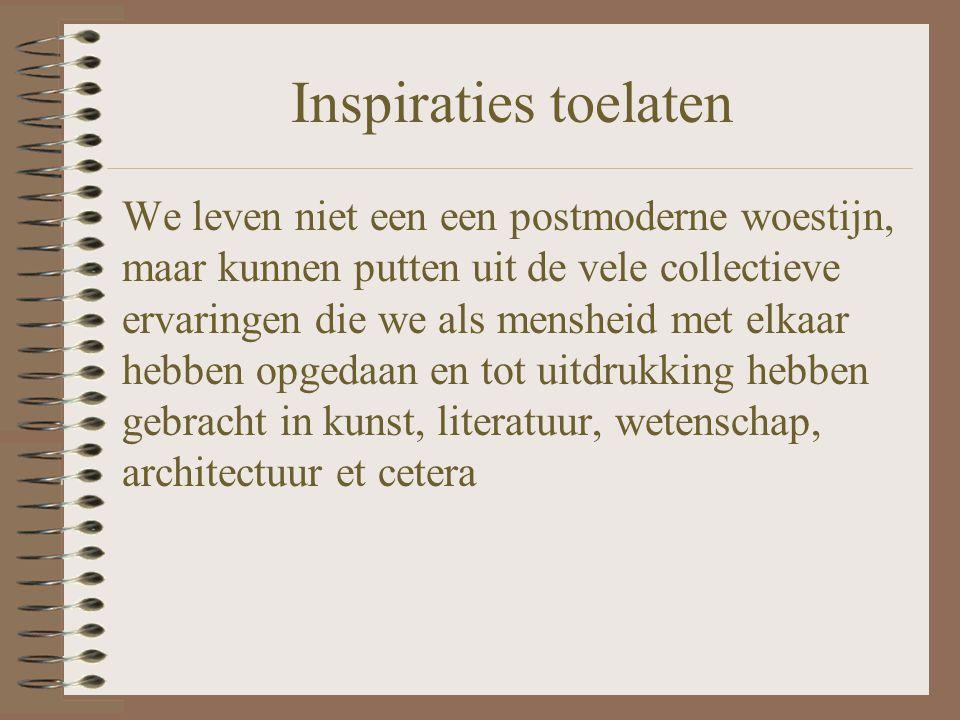 Inspiraties toelaten We leven niet een een postmoderne woestijn, maar kunnen putten uit de vele collectieve ervaringen die we als mensheid met elkaar