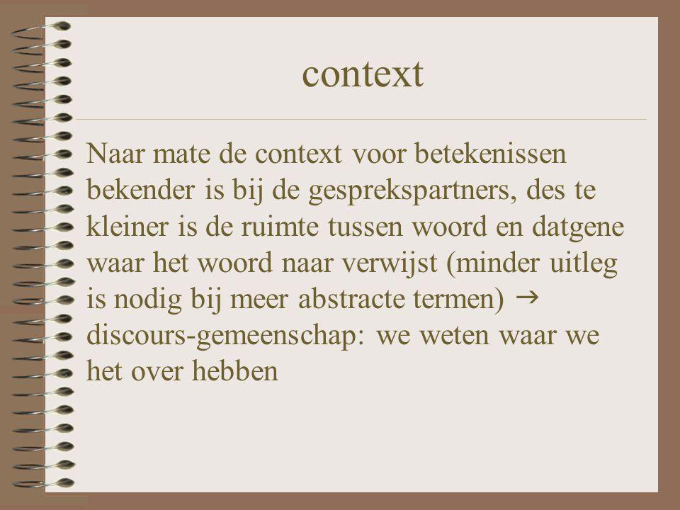 context Naar mate de context voor betekenissen bekender is bij de gesprekspartners, des te kleiner is de ruimte tussen woord en datgene waar het woord
