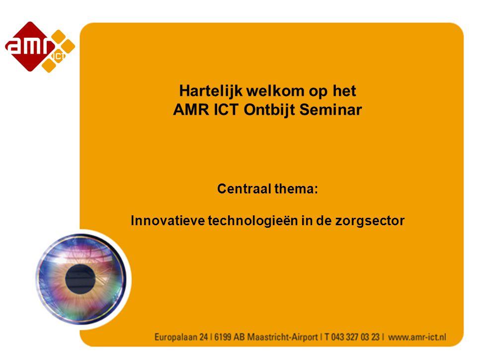 Hartelijk welkom op het AMR ICT Ontbijt Seminar Centraal thema: Innovatieve technologieën in de zorgsector
