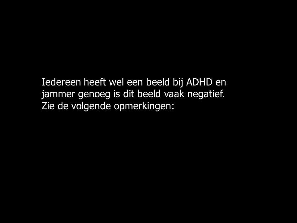 Iedereen heeft wel een beeld bij ADHD en jammer genoeg is dit beeld vaak negatief. Zie de volgende opmerkingen: