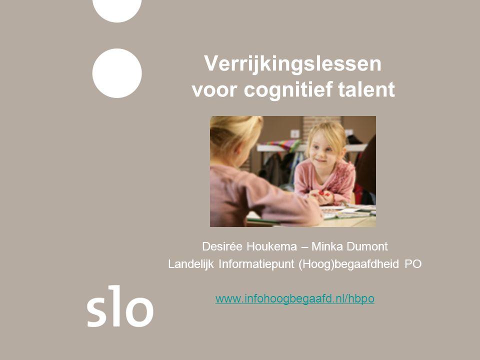 Verrijkingslessen voor cognitief talent Desirée Houkema – Minka Dumont Landelijk Informatiepunt (Hoog)begaafdheid PO www.infohoogbegaafd.nl/hbpo