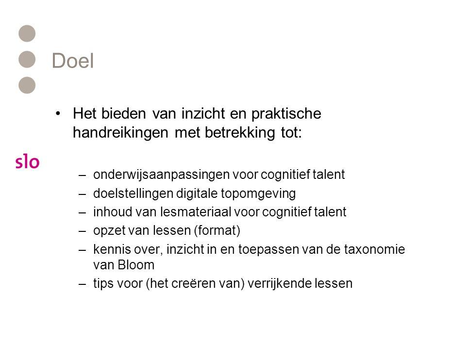 Doel •Het bieden van inzicht en praktische handreikingen met betrekking tot: –onderwijsaanpassingen voor cognitief talent –doelstellingen digitale topomgeving –inhoud van lesmateriaal voor cognitief talent –opzet van lessen (format) –kennis over, inzicht in en toepassen van de taxonomie van Bloom –tips voor (het creëren van) verrijkende lessen