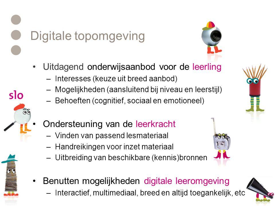 Digitale topomgeving •Uitdagend onderwijsaanbod voor de leerling –Interesses (keuze uit breed aanbod) –Mogelijkheden (aansluitend bij niveau en leerstijl) –Behoeften (cognitief, sociaal en emotioneel) •Ondersteuning van de leerkracht –Vinden van passend lesmateriaal –Handreikingen voor inzet materiaal –Uitbreiding van beschikbare (kennis)bronnen •Benutten mogelijkheden digitale leeromgeving –Interactief, multimediaal, breed en altijd toegankelijk, etc.