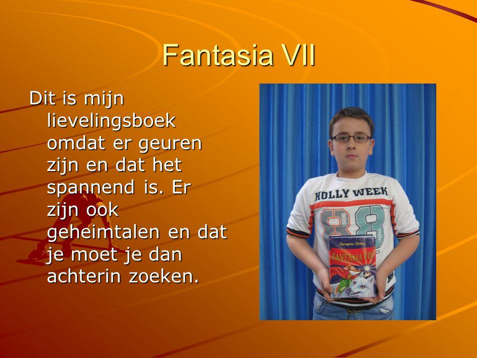Fantasia VII Dit is mijn lievelingsboek omdat er geuren zijn en dat het spannend is. Er zijn ook geheimtalen en dat je moet je dan achterin zoeken.