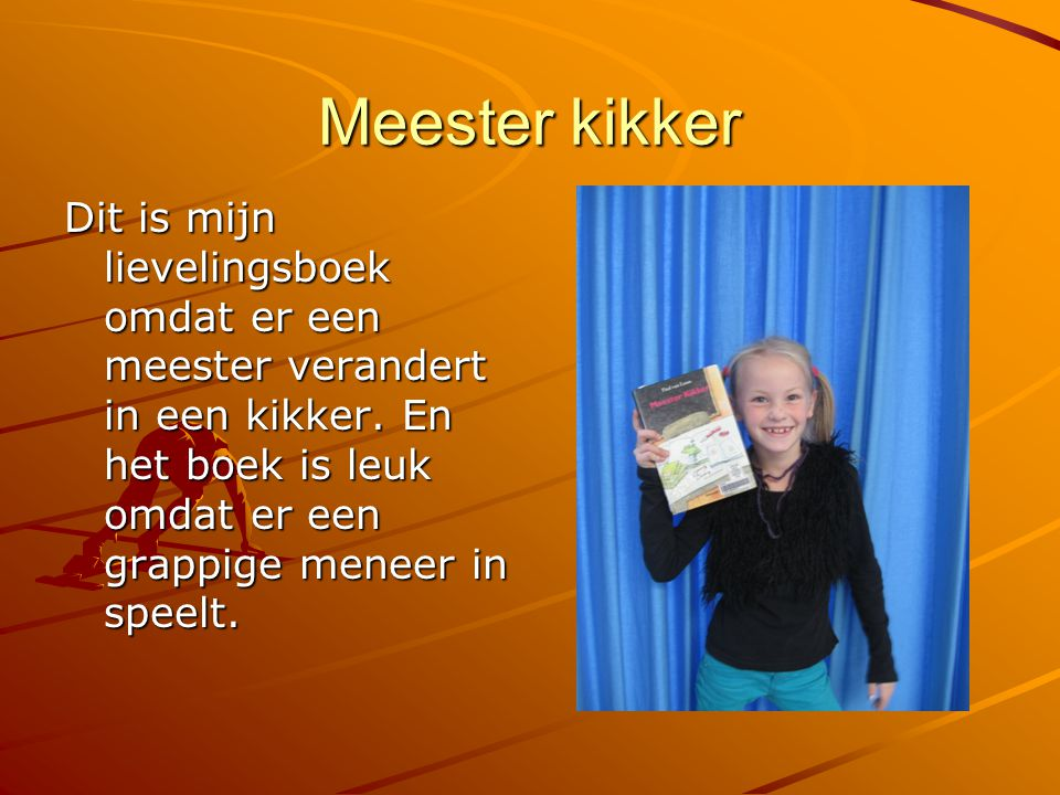 Meester kikker Dit is mijn lievelingsboek omdat er een meester verandert in een kikker. En het boek is leuk omdat er een grappige meneer in speelt.