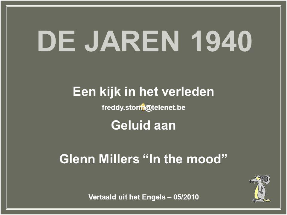 DE JAREN 1940 Een kijk in het verleden Geluid aan Glenn Millers In the mood freddy.storm@telenet.be Vertaald uit het Engels – 05/2010