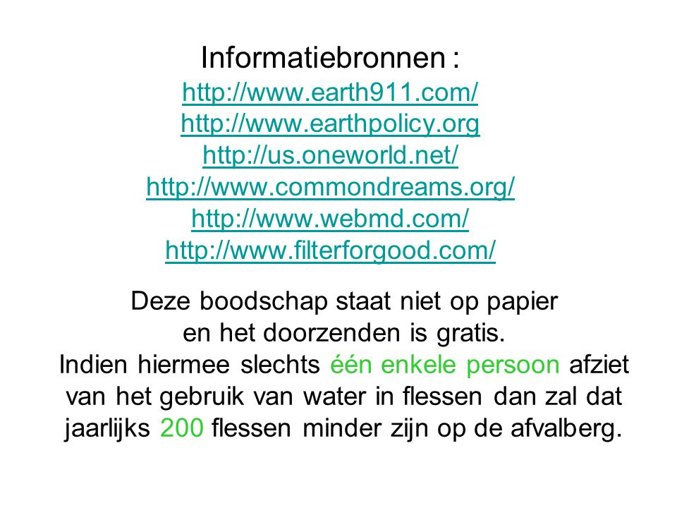 Informatiebronnen : http://www.earth911.com/ http://www.earthpolicy.org http://us.oneworld.net/ http://www.commondreams.org/ http://www.webmd.com/ http://www.filterforgood.com/ http://www.earth911.com/ http://www.earthpolicy.org http://us.oneworld.net/ http://www.commondreams.org/ http://www.webmd.com/ http://www.filterforgood.com/ Deze boodschap staat niet op papier en het doorzenden is gratis.