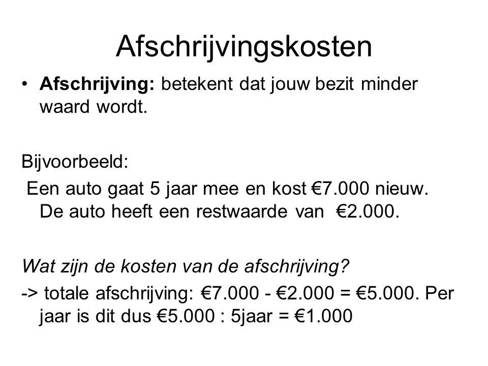 •Afschrijving: betekent dat jouw bezit minder waard wordt. Bijvoorbeeld: Een auto gaat 5 jaar mee en kost €7.000 nieuw. De auto heeft een restwaarde v