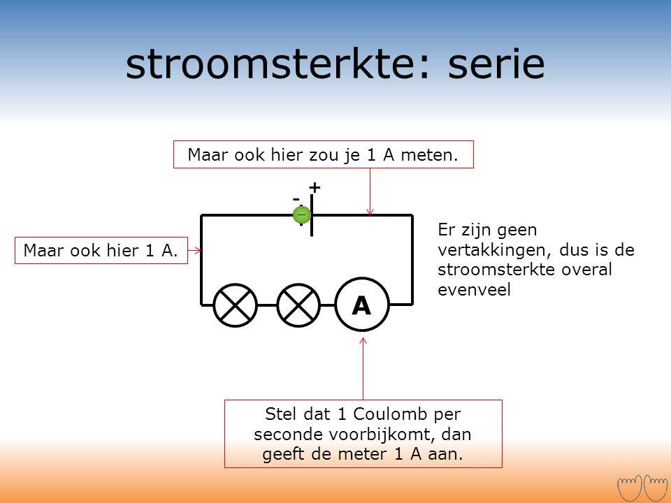 stroomsterkte: serie A + - Stel dat 1 Coulomb per seconde voorbijkomt, dan geeft de meter 1 A aan. Maar ook hier zou je 1 A meten. Er zijn geen vertak