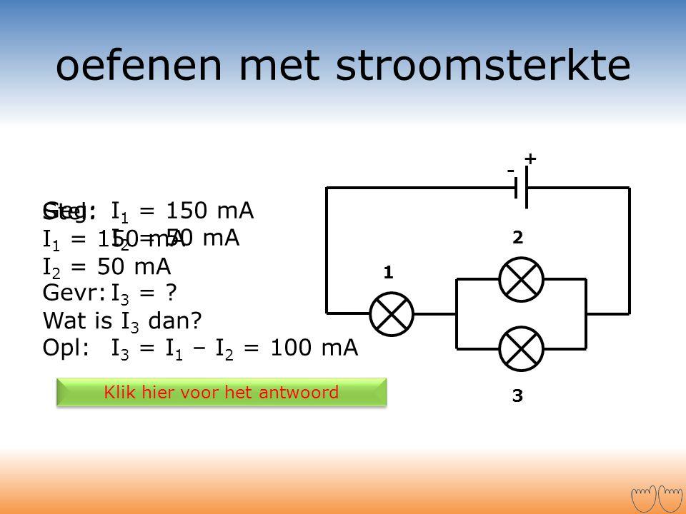 oefenen met stroomsterkte Stel: I 1 = 150 mA I 2 = 50 mA Wat is I 3 dan? Klik hier voor het antwoord + - 1 2 3 Geg:I 1 = 150 mA I 2 = 50 mA Gevr:I 3 =