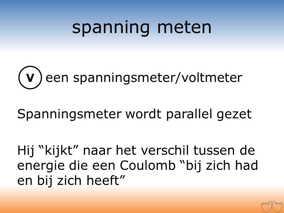 """spanning meten een spanningsmeter/voltmeter Spanningsmeter wordt parallel gezet Hij """"kijkt"""" naar het verschil tussen de energie die een Coulomb """"bij z"""