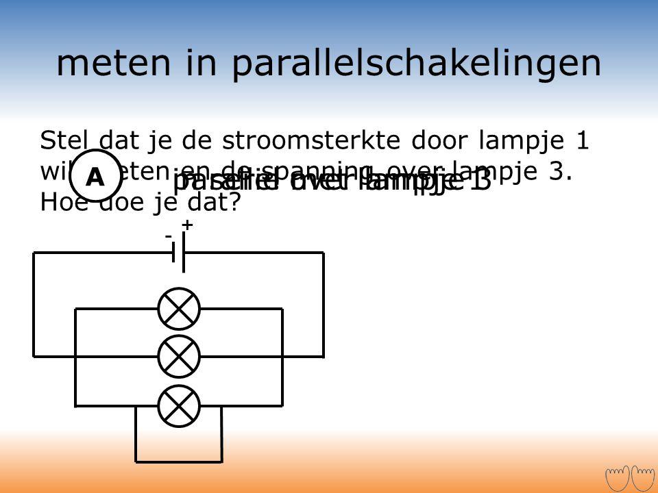 parallel over lampje 3 Stel dat je de stroomsterkte door lampje 1 wilt weten en de spanning over lampje 3. Hoe doe je dat? in serie met lampje 1 meten