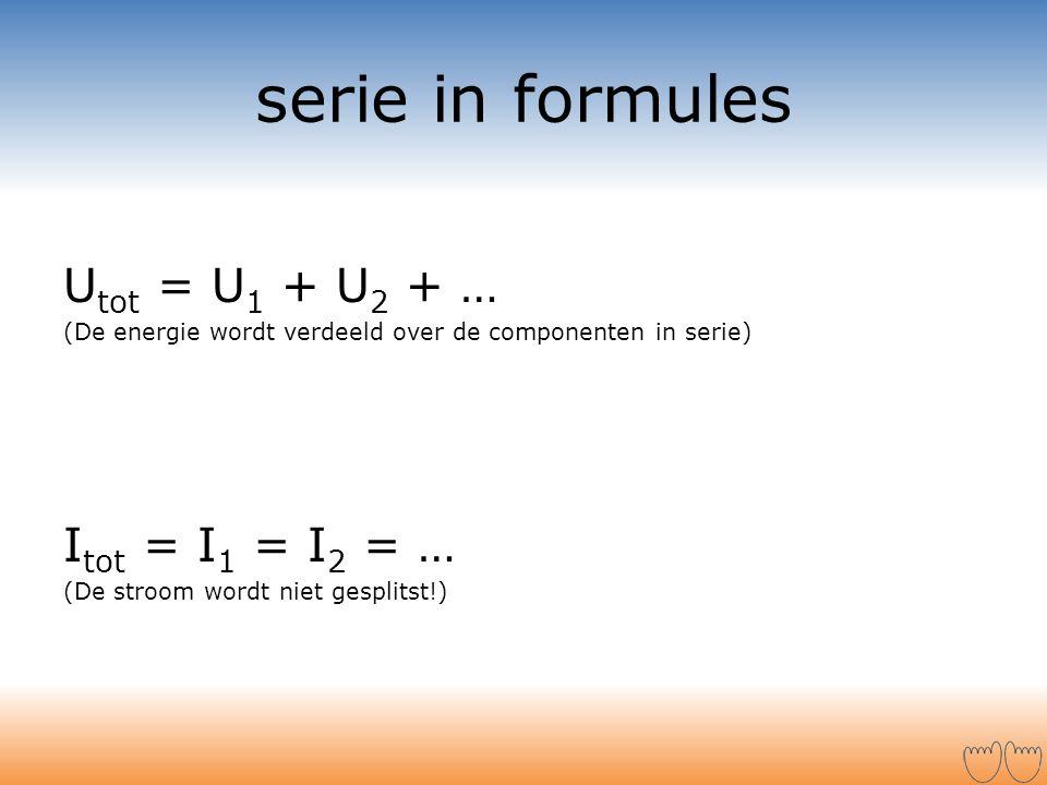 serie in formules U tot = U 1 + U 2 + … (De energie wordt verdeeld over de componenten in serie) I tot = I 1 = I 2 = … (De stroom wordt niet gesplitst