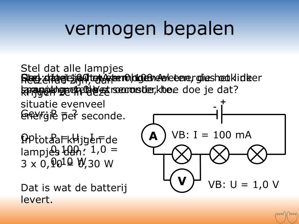 vermogen bepalen + - V A Stel dat je wilt weten hoeveel energie het linker lampje omzet per seconde, hoe doe je dat? Dan moet je het vermogen weten, d