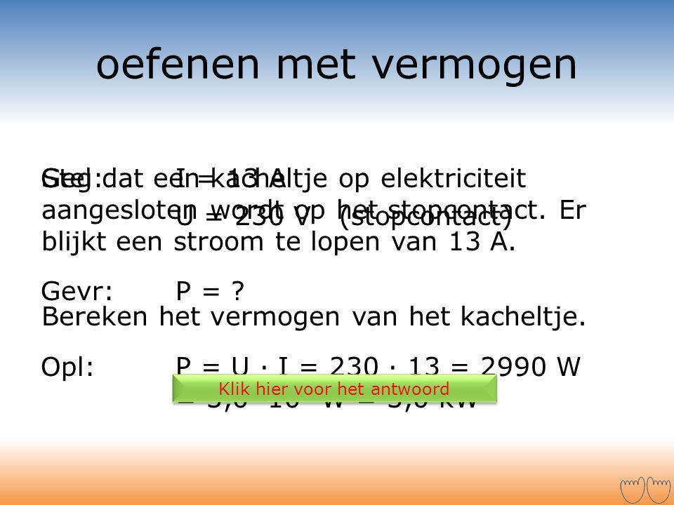 Stel dat een kacheltje op elektriciteit aangesloten wordt op het stopcontact. Er blijkt een stroom te lopen van 13 A. Bereken het vermogen van het kac
