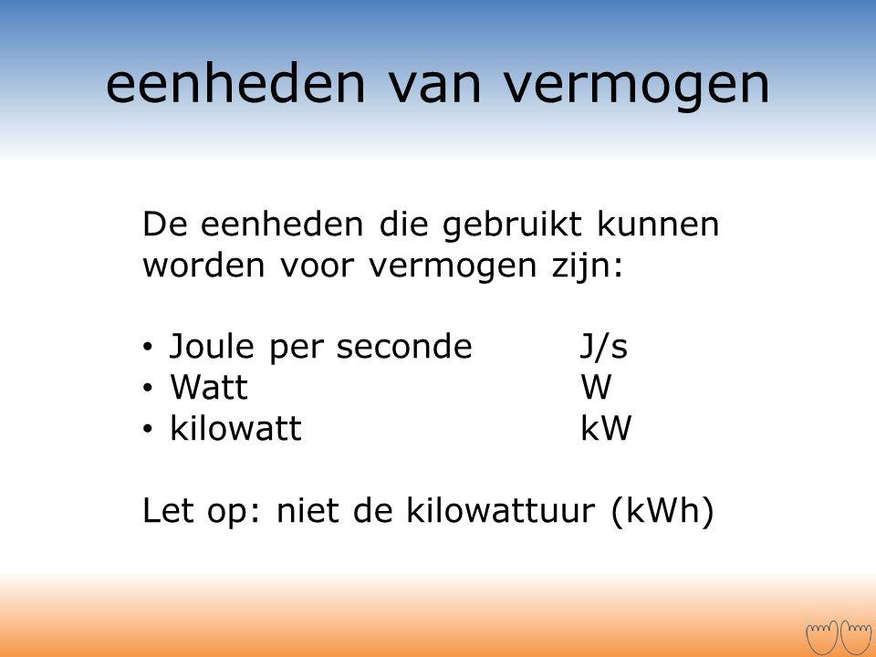 eenheden van vermogen De eenheden die gebruikt kunnen worden voor vermogen zijn: • Joule per seconde J/s • Watt W • kilowatt kW Let op: niet de kilowa