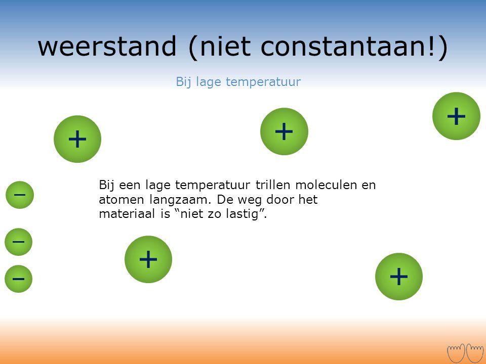 """weerstand (niet constantaan!) Bij een lage temperatuur trillen moleculen en atomen langzaam. De weg door het materiaal is """"niet zo lastig"""". Bij lage t"""