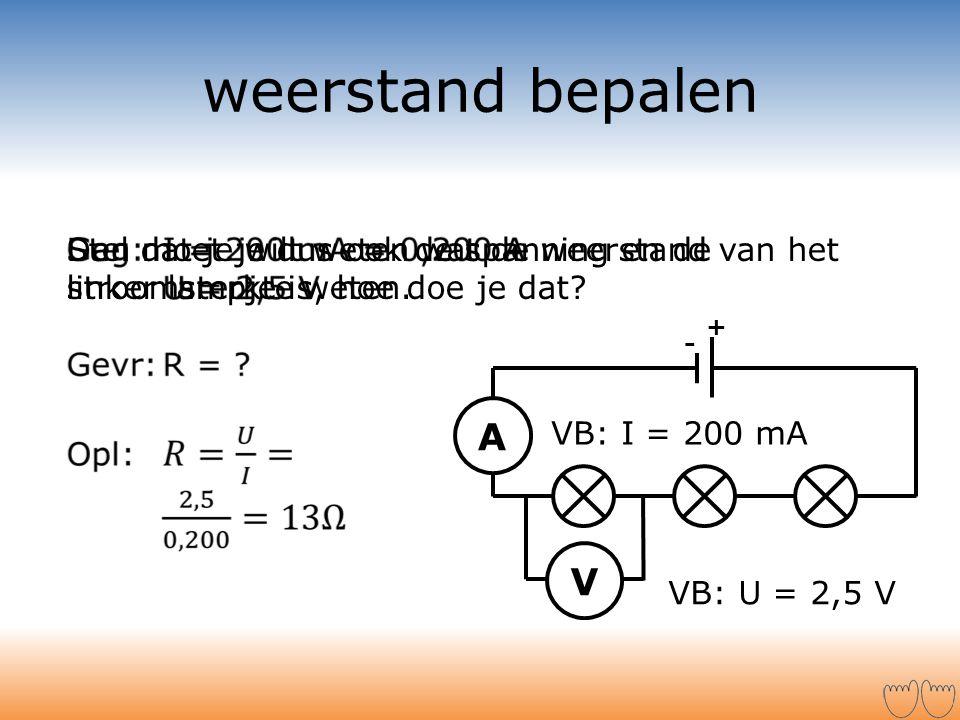 weerstand bepalen + - V A Stel dat je wilt weten wat de weerstand van het linker lampje is, hoe doe je dat? Dan moet je dus ook de spanning en de stro
