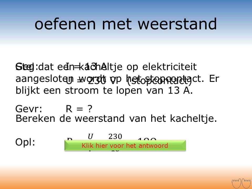 Stel dat een kacheltje op elektriciteit aangesloten wordt op het stopcontact. Er blijkt een stroom te lopen van 13 A. Bereken de weerstand van het kac