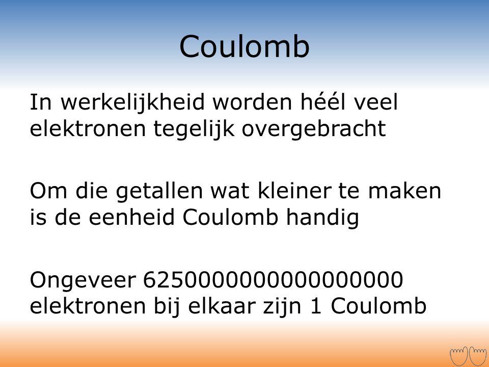 Coulomb In werkelijkheid worden héél veel elektronen tegelijk overgebracht Om die getallen wat kleiner te maken is de eenheid Coulomb handig Ongeveer