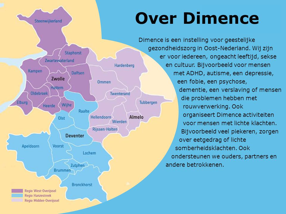 Over Dimence Dimence is een instelling voor geestelijke gezondheidszorg in Oost-Nederland. Wij zijn er voor iedereen, ongeacht leeftijd, sekse en cult