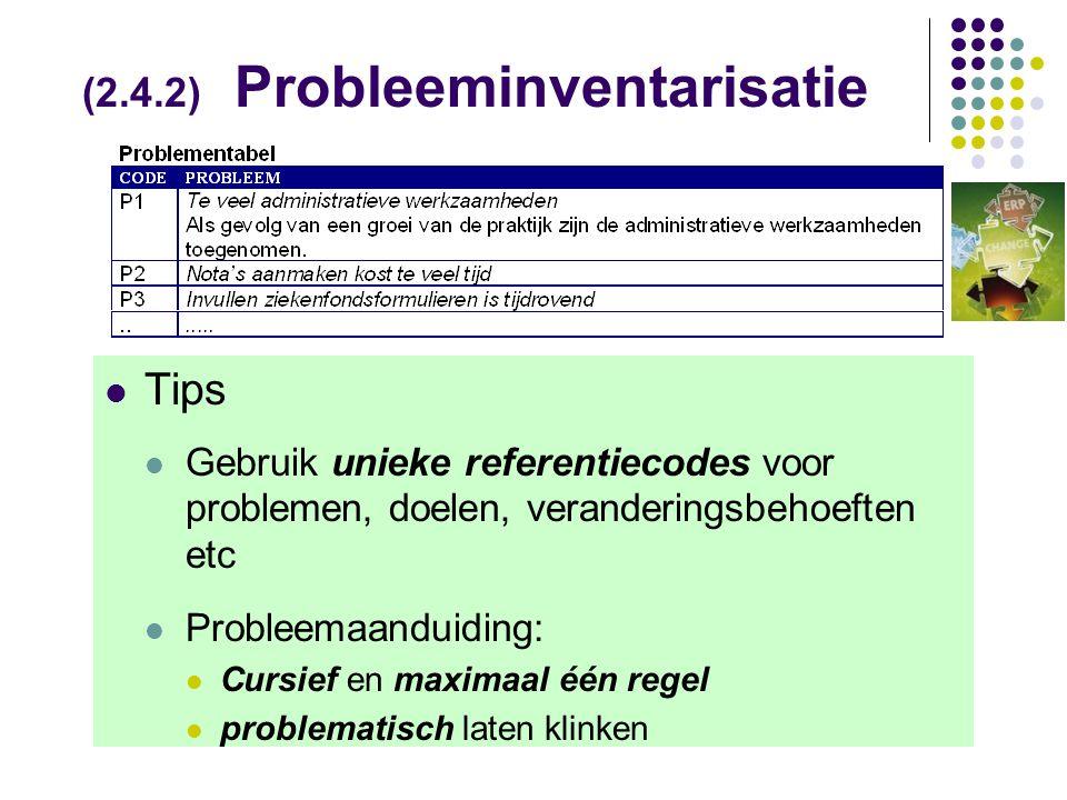 (2.4.2) Probleeminventarisatie  Tips  Gebruik unieke referentiecodes voor problemen, doelen, veranderingsbehoeften etc  Probleemaanduiding:  Cursief en maximaal één regel  problematisch laten klinken